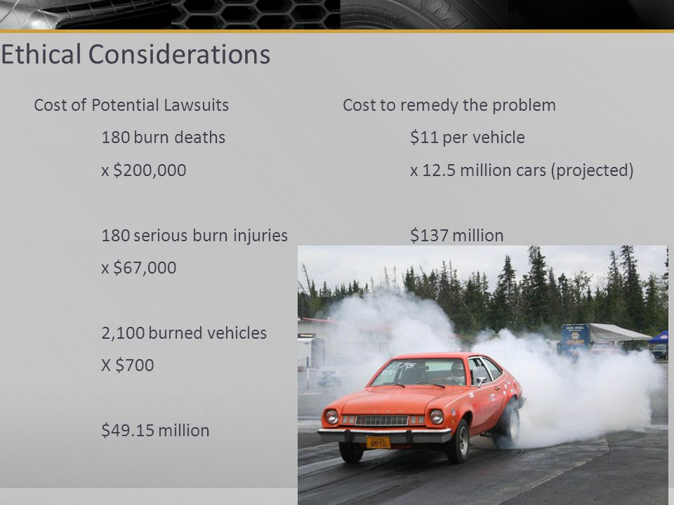 Ethical Considerations Cost of Potential Lawsuits 180 burn deaths x $200,000 180 serious burn injuries x $67,000 2,100 burned vehicles X $700 $49.15 million Cost to remedy the problem $11 per vehicle x 12.5 million cars (projected) $137 million