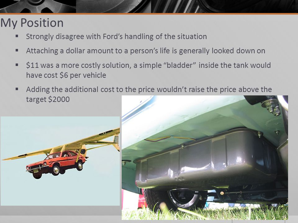 My Position Strongly disagree with Fords handling of the situation Attaching a dollar amount to a persons life is generally looked down on $11 was a more costly solution, a simple bladder inside the tank would have cost $6 per vehicle Adding the additional cost to the price wouldnt raise the price above the target $2000