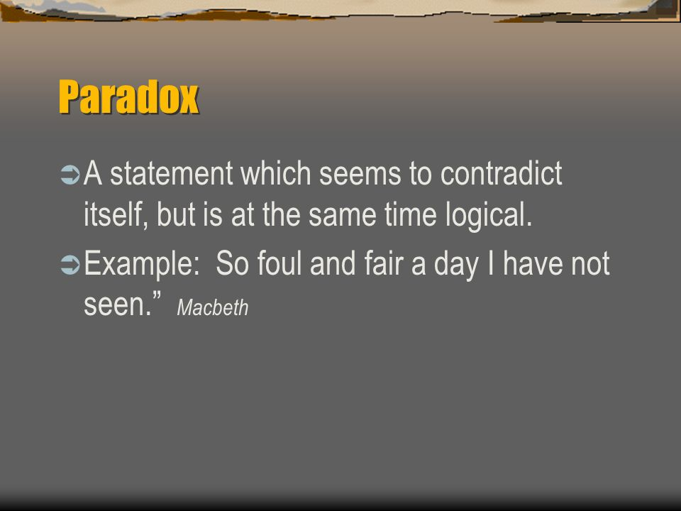 Paradox A statement which seems to contradict itself, but is at the same time logical. Example: So foul and fair a day I have not seen. Macbeth