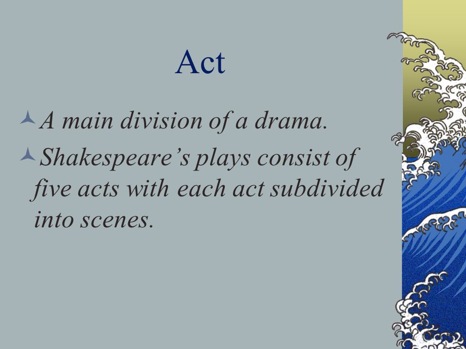 Act A main division of a drama. Shakespeares plays consist of five acts with each act subdivided into scenes.