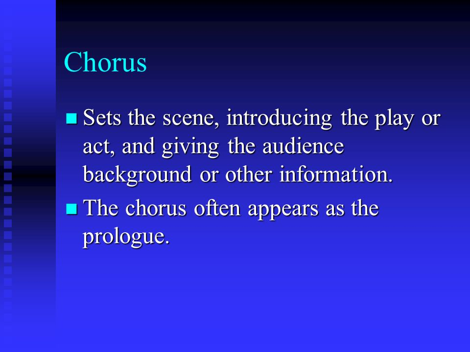 Chorus Sets the scene, introducing the play or act, and giving the audience background or other information. Sets the scene, introducing the play or a