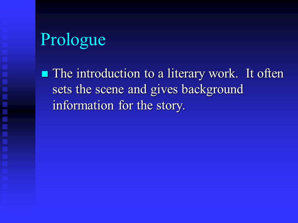 Prologue The introduction to a literary work. It often sets the scene and gives background information for the story. The introduction to a literary w