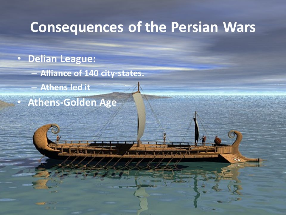 Consequences of the Persian Wars Delian League: – Alliance of 140 city-states. – Athens led it Athens-Golden Age