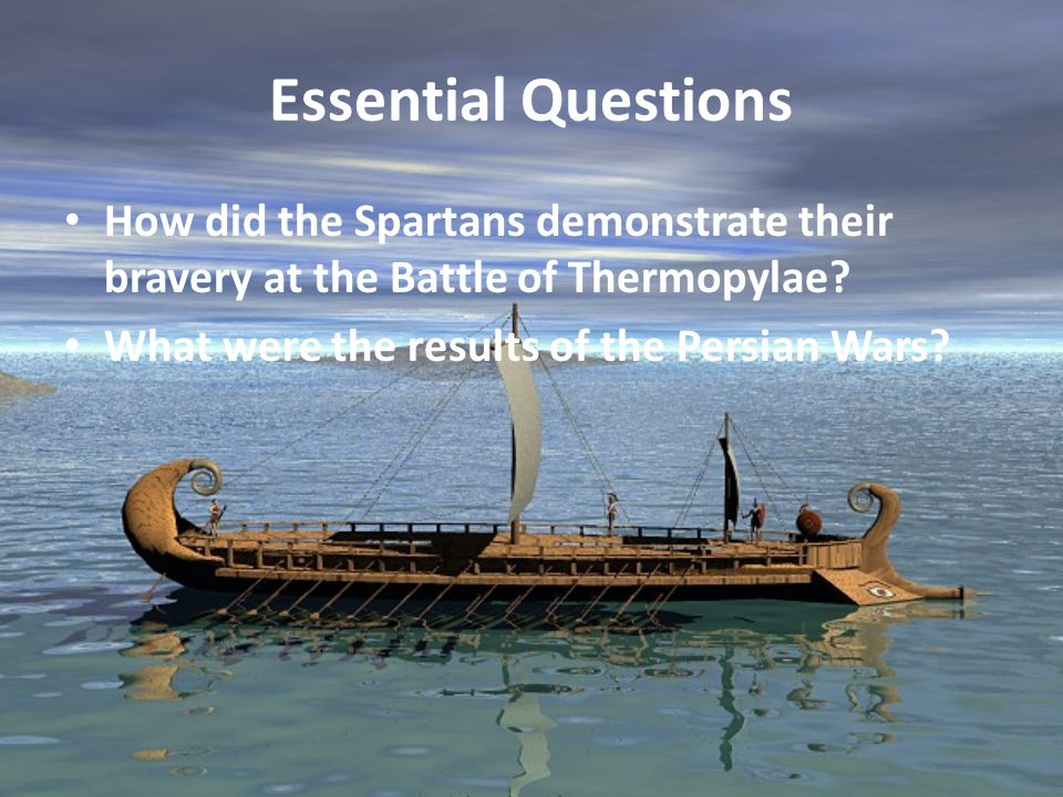 Essential Questions How did the Spartans demonstrate their bravery at the Battle of Thermopylae? What were the results of the Persian Wars?