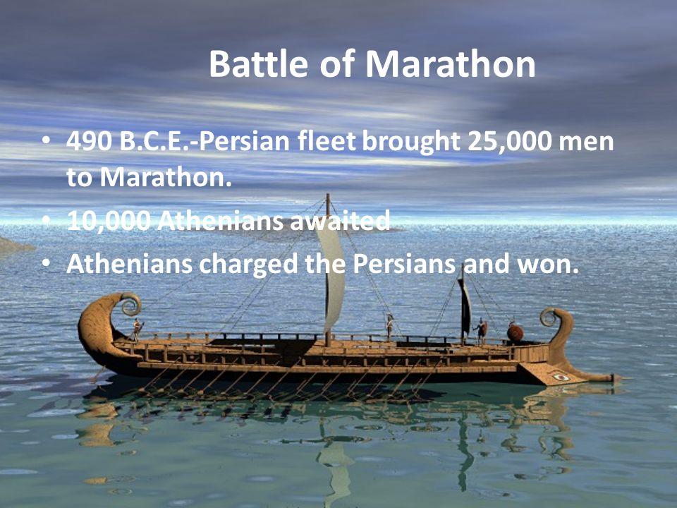 Battle of Marathon 490 B.C.E.-Persian fleet brought 25,000 men to Marathon. 10,000 Athenians awaited Athenians charged the Persians and won.