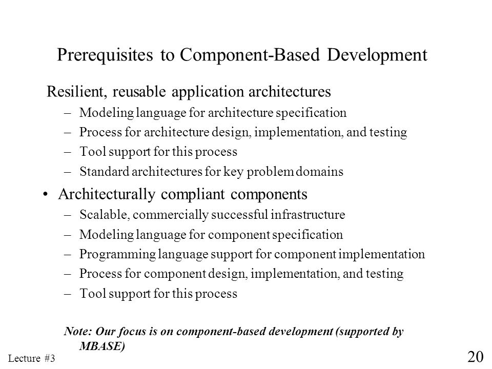 20 Lecture #3 Prerequisites to Component-Based Development Resilient, reusable application architectures –Modeling language for architecture specifica