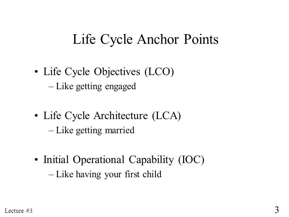 3 Lecture #3 Life Cycle Anchor Points Life Cycle Objectives (LCO) –Like getting engaged Life Cycle Architecture (LCA) –Like getting married Initial Op