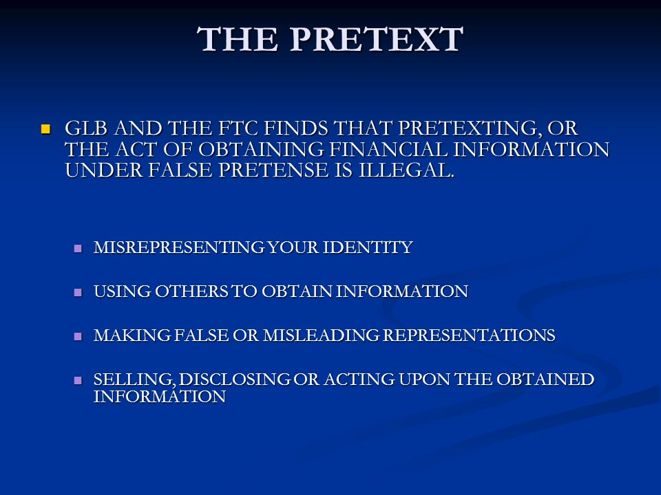 THE PRETEXT GLB AND THE FTC FINDS THAT PRETEXTING, OR THE ACT OF OBTAINING FINANCIAL INFORMATION UNDER FALSE PRETENSE IS ILLEGAL.