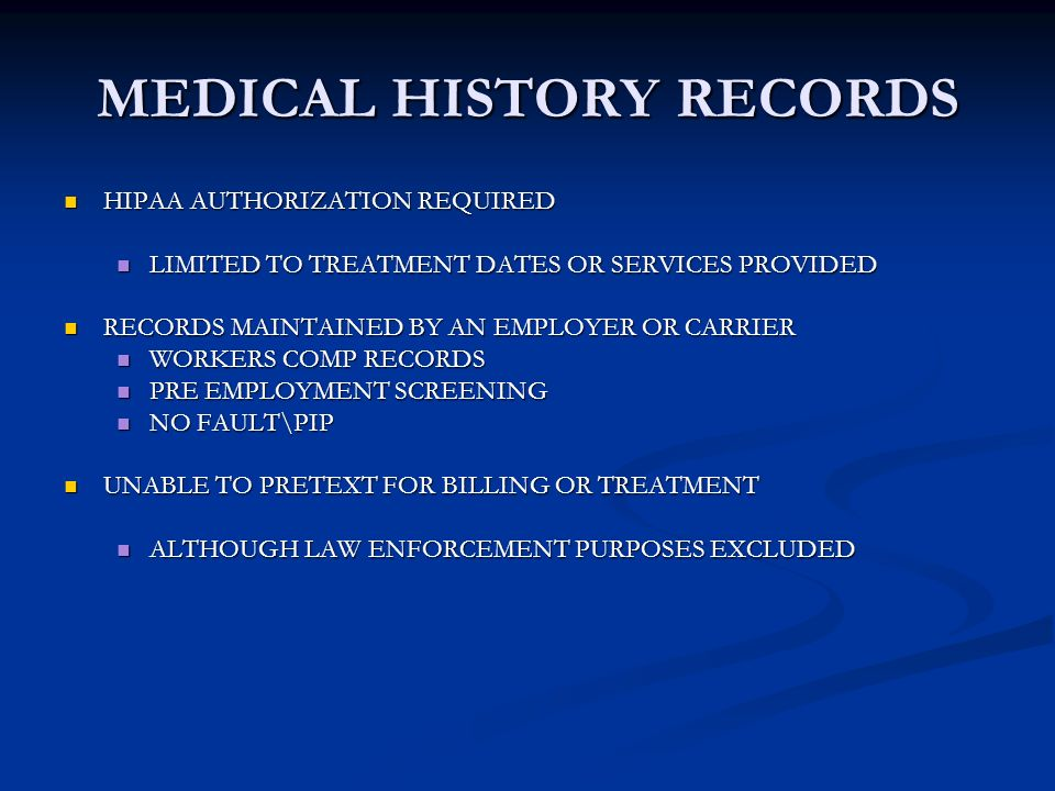 MEDICAL HISTORY RECORDS HIPAA AUTHORIZATION REQUIRED HIPAA AUTHORIZATION REQUIRED LIMITED TO TREATMENT DATES OR SERVICES PROVIDED LIMITED TO TREATMENT DATES OR SERVICES PROVIDED RECORDS MAINTAINED BY AN EMPLOYER OR CARRIER RECORDS MAINTAINED BY AN EMPLOYER OR CARRIER WORKERS COMP RECORDS WORKERS COMP RECORDS PRE EMPLOYMENT SCREENING PRE EMPLOYMENT SCREENING NO FAULT\PIP NO FAULT\PIP UNABLE TO PRETEXT FOR BILLING OR TREATMENT UNABLE TO PRETEXT FOR BILLING OR TREATMENT ALTHOUGH LAW ENFORCEMENT PURPOSES EXCLUDED ALTHOUGH LAW ENFORCEMENT PURPOSES EXCLUDED