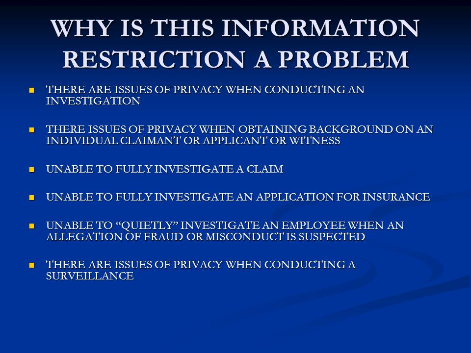 WHY IS THIS INFORMATION RESTRICTION A PROBLEM THERE ARE ISSUES OF PRIVACY WHEN CONDUCTING AN INVESTIGATION THERE ARE ISSUES OF PRIVACY WHEN CONDUCTING AN INVESTIGATION THERE ISSUES OF PRIVACY WHEN OBTAINING BACKGROUND ON AN INDIVIDUAL CLAIMANT OR APPLICANT OR WITNESS THERE ISSUES OF PRIVACY WHEN OBTAINING BACKGROUND ON AN INDIVIDUAL CLAIMANT OR APPLICANT OR WITNESS UNABLE TO FULLY INVESTIGATE A CLAIM UNABLE TO FULLY INVESTIGATE A CLAIM UNABLE TO FULLY INVESTIGATE AN APPLICATION FOR INSURANCE UNABLE TO FULLY INVESTIGATE AN APPLICATION FOR INSURANCE UNABLE TO QUIETLY INVESTIGATE AN EMPLOYEE WHEN AN ALLEGATION OF FRAUD OR MISCONDUCT IS SUSPECTED UNABLE TO QUIETLY INVESTIGATE AN EMPLOYEE WHEN AN ALLEGATION OF FRAUD OR MISCONDUCT IS SUSPECTED THERE ARE ISSUES OF PRIVACY WHEN CONDUCTING A SURVEILLANCE THERE ARE ISSUES OF PRIVACY WHEN CONDUCTING A SURVEILLANCE