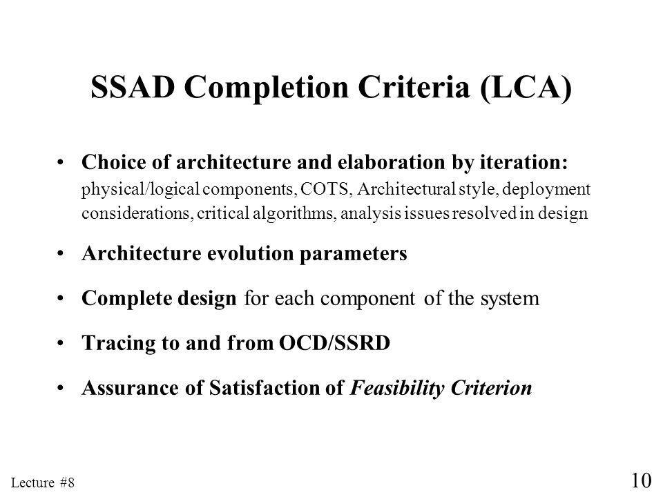 10 Lecture #8 SSAD Completion Criteria (LCA) Choice of architecture and elaboration by iteration: physical/logical components, COTS, Architectural style, deployment considerations, critical algorithms, analysis issues resolved in design Architecture evolution parameters Complete design for each component of the system Tracing to and from OCD/SSRD Assurance of Satisfaction of Feasibility Criterion