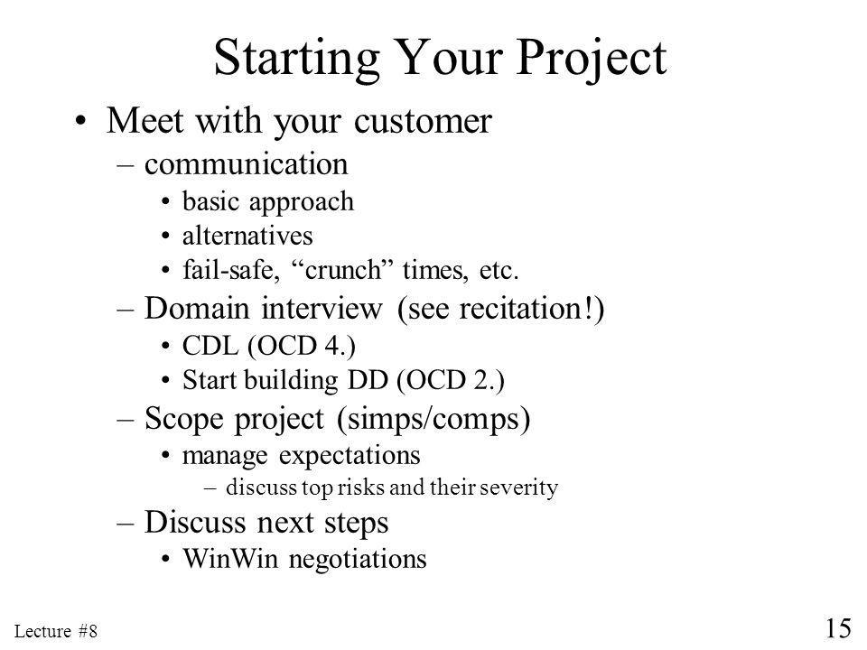 15 Lecture #8 Starting Your Project Meet with your customer –communication basic approach alternatives fail-safe, crunch times, etc.