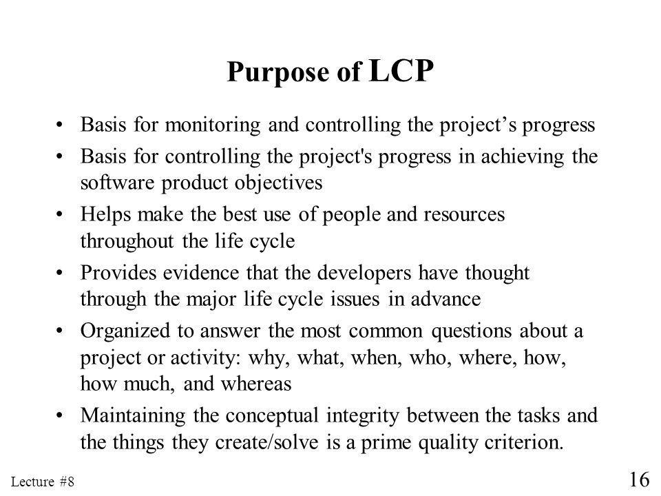 16 Lecture #8 Purpose of LCP Basis for monitoring and controlling the projects progress Basis for controlling the project s progress in achieving the software product objectives Helps make the best use of people and resources throughout the life cycle Provides evidence that the developers have thought through the major life cycle issues in advance Organized to answer the most common questions about a project or activity: why, what, when, who, where, how, how much, and whereas Maintaining the conceptual integrity between the tasks and the things they create/solve is a prime quality criterion.