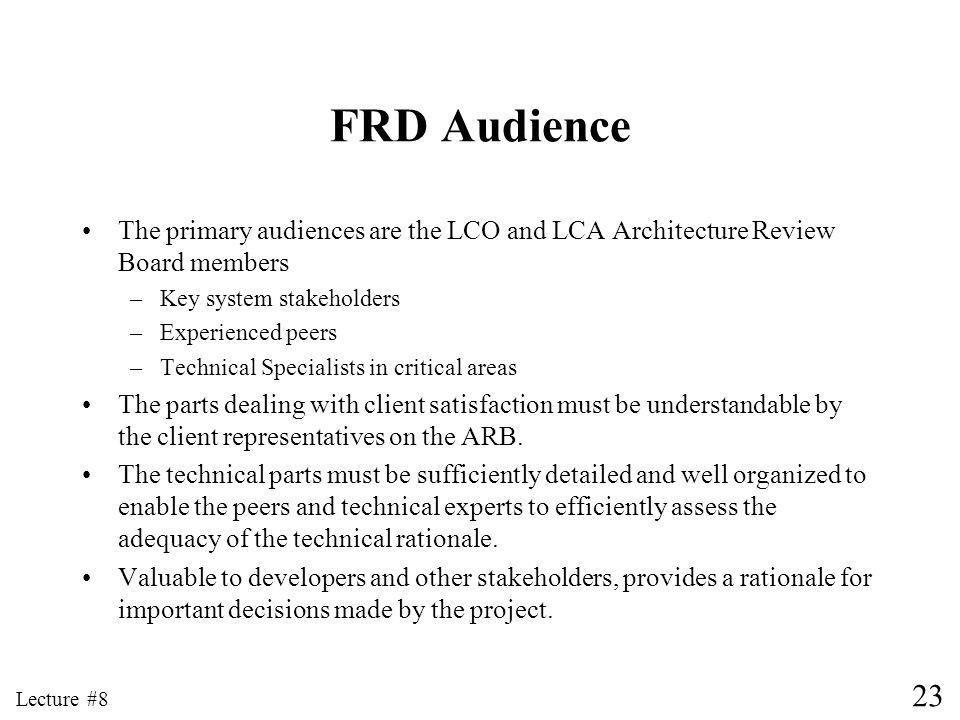 23 Lecture #8 FRD Audience The primary audiences are the LCO and LCA Architecture Review Board members –Key system stakeholders –Experienced peers –Technical Specialists in critical areas The parts dealing with client satisfaction must be understandable by the client representatives on the ARB.