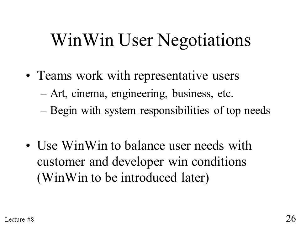 26 Lecture #8 WinWin User Negotiations Teams work with representative users –Art, cinema, engineering, business, etc.