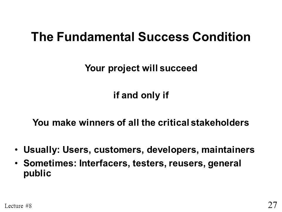 27 Lecture #8 Your project will succeed if and only if You make winners of all the critical stakeholders Usually: Users, customers, developers, maintainers Sometimes: Interfacers, testers, reusers, general public The Fundamental Success Condition