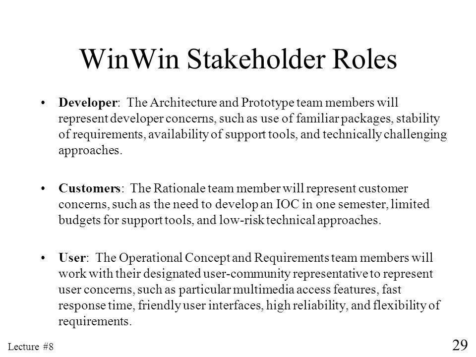 29 Lecture #8 WinWin Stakeholder Roles Developer: The Architecture and Prototype team members will represent developer concerns, such as use of familiar packages, stability of requirements, availability of support tools, and technically challenging approaches.