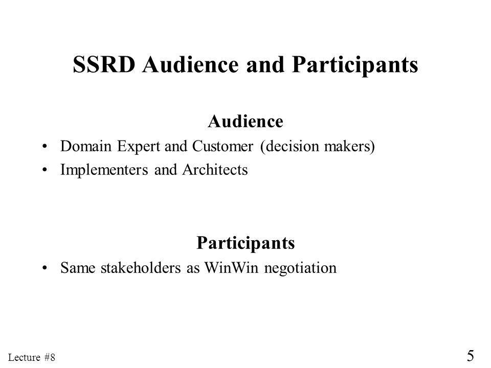 6 Lecture #8 SSRD High-Level Dependencies (Page 1) SSRD Depends on WinWin Taxonomy Outline of SSRD evolves from taxonomy No one-size-fits-all taxonomy or requirements description Importance of adapting taxonomy to domain SSRD Depends on OCD for: Statement of Purpose Project Goals System Responsibilities Evolution Requirements (Changes Considered but Not Included)