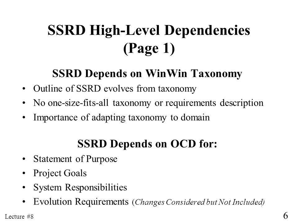 7 Lecture #8 SSRD High-Level Dependencies (Page 2) SSRD Depends on Prototype for: User Interface Requirements Additional documents depend on SSRD: SSAD to obtain System and Project Requirements LCP to relate requirement priorities to system increments or to requirements to be dropped in a design-to- cost/schedule development plan FRD to check for satisfaction of: Capability, Interface, Quality, and Evolution Requirements