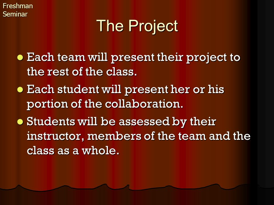 The Project Each team will present their project to the rest of the class. Each team will present their project to the rest of the class. Each student