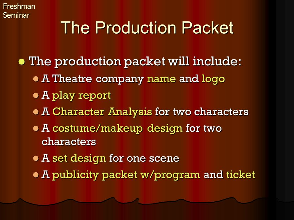 Decide on a name for your theatre company Decide on a name for your theatre company It should be appropriate (What you think I would consider appropriate) It should be appropriate (What you think I would consider appropriate) Design a logo that will be used on all your projects Design a logo that will be used on all your projects It should be appropriate It should be appropriate It should be easy to recognize It should be easy to recognize Freshman Seminar The Theatre company name and logo