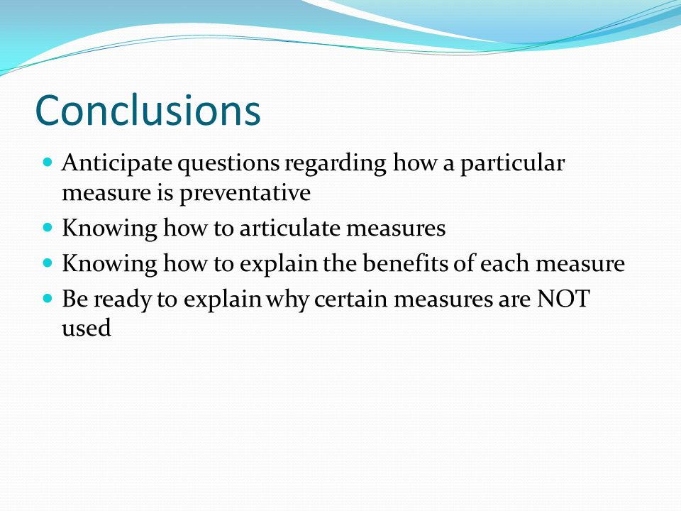 Conclusions Anticipate questions regarding how a particular measure is preventative Knowing how to articulate measures Knowing how to explain the bene