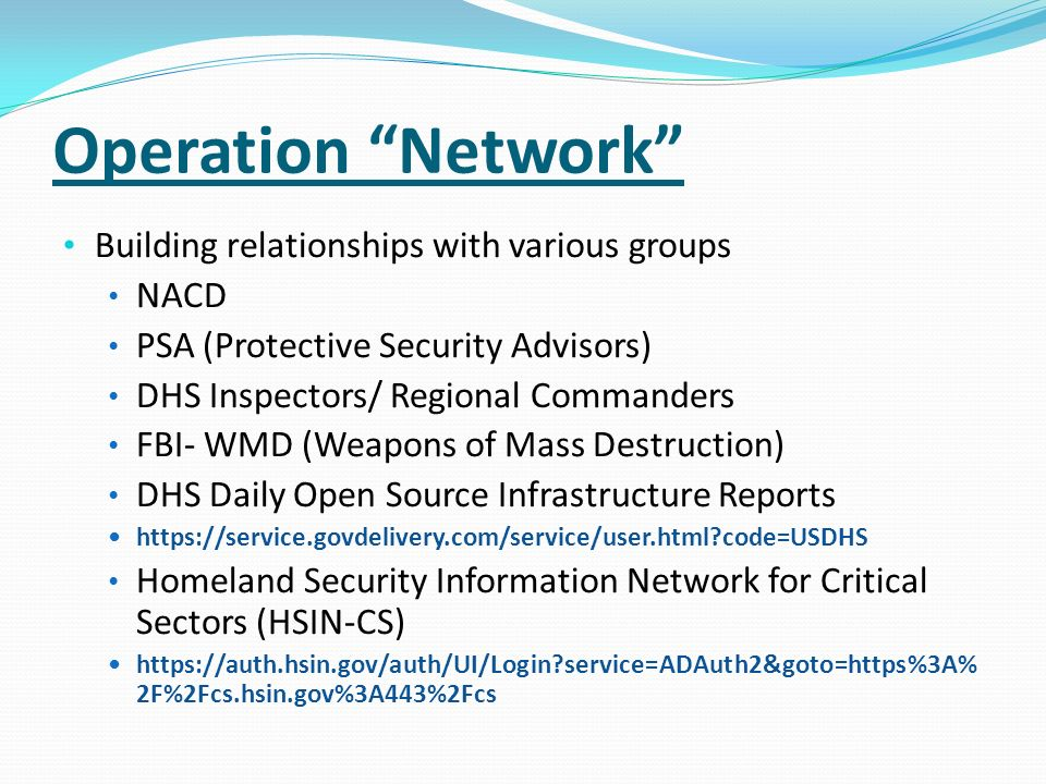 Operation Network Building relationships with various groups NACD PSA (Protective Security Advisors) DHS Inspectors/ Regional Commanders FBI- WMD (Wea