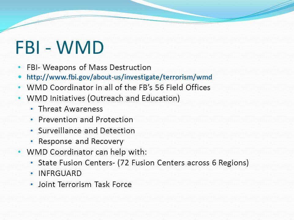 FBI - WMD FBI- Weapons of Mass Destruction http://www.fbi.gov/about-us/investigate/terrorism/wmd WMD Coordinator in all of the FBs 56 Field Offices WM