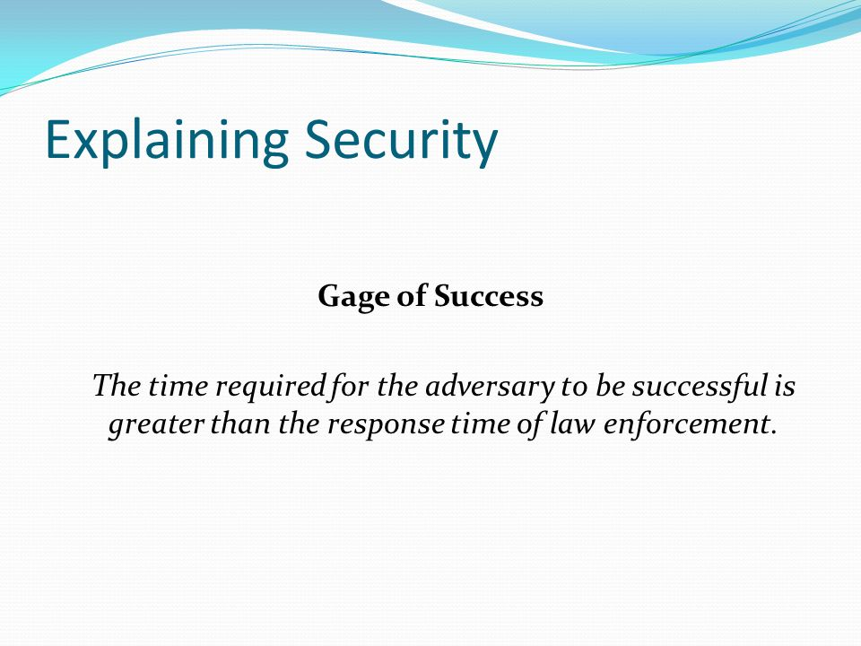 Explaining Security Gage of Success The time required for the adversary to be successful is greater than the response time of law enforcement.