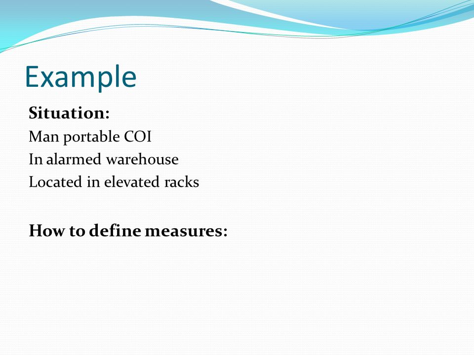 Example Situation: Man portable COI In alarmed warehouse Located in elevated racks How to define measures: