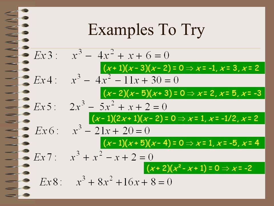 Examples To Try (x – 1)(2x – 1)(x – 2) = 0 x = 1, x = 1/2, x = 2 (x – 1)(x + 5)(x – 4) = 0 x = 1, x = -5, x = 4 (x + 2)(x²- x + 1) = 0 x = -2