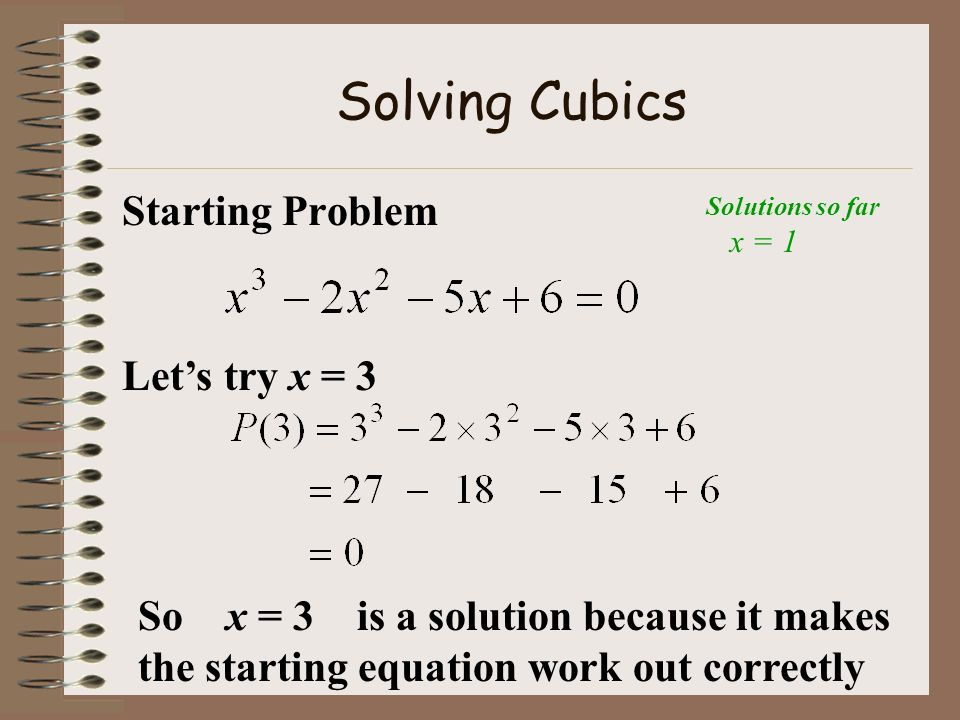 Solving Cubics Starting Problem Should we try x = 4 Hint: When using Trial & Error we usually try the whole number factors of the Constant first particularly when the highest order term has a coefficient of 1.
