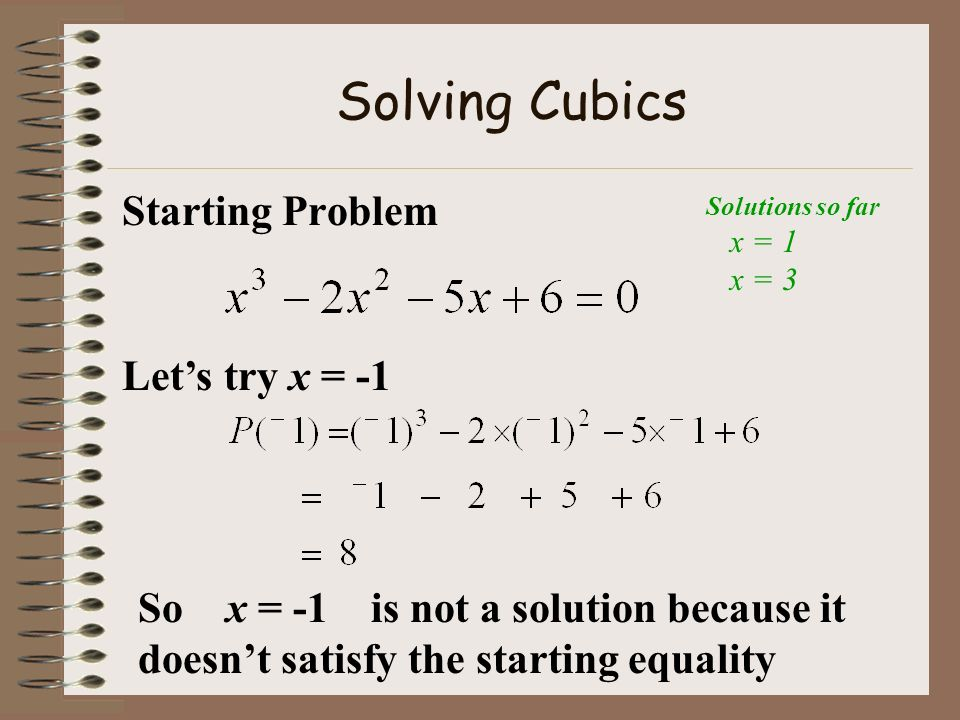 Solving Cubics Starting Problem Lets try x = -2 So x = -2 is a solution because it makes the starting equation work out correctly Solutions so far x = 1 x = 3