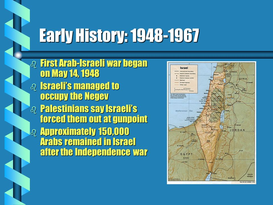 Early History: 1948-1967 b First Arab-Israeli war began on May 14, 1948 b Israelis managed to occupy the Negev b Palestinians say Israelis forced them out at gunpoint b Approximately 150,000 Arabs remained in Israel after the Independence war