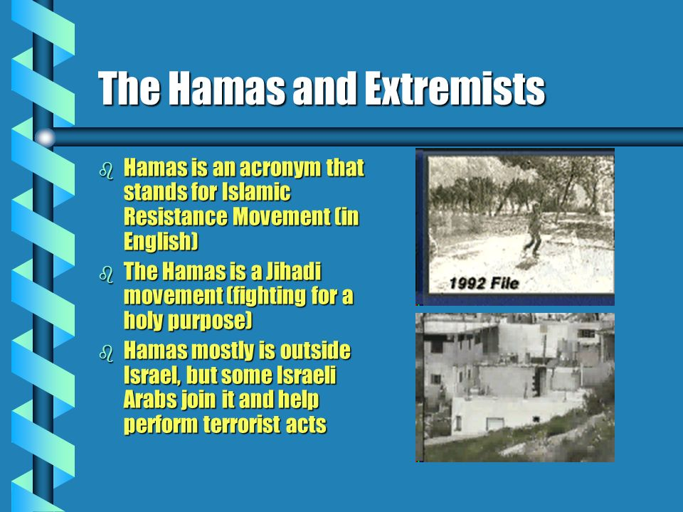 The Hamas and Extremists b Hamas is an acronym that stands for Islamic Resistance Movement (in English) b The Hamas is a Jihadi movement (fighting for a holy purpose) b Hamas mostly is outside Israel, but some Israeli Arabs join it and help perform terrorist acts