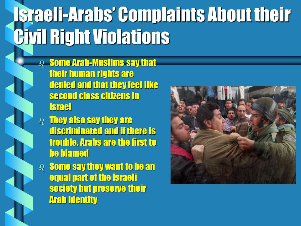 Israeli-Arabs Complaints About their Civil Right Violations b Some Arab-Muslims say that their human rights are denied and that they feel like second class citizens in Israel b They also say they are discriminated and if there is trouble, Arabs are the first to be blamed b Some say they want to be an equal part of the Israeli society but preserve their Arab identity
