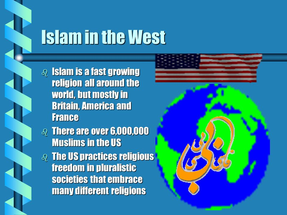 Islam in the West b Islam is a fast growing religion all around the world, but mostly in Britain, America and France b There are over 6,000,000 Muslims in the US b The US practices religious freedom in pluralistic societies that embrace many different religions
