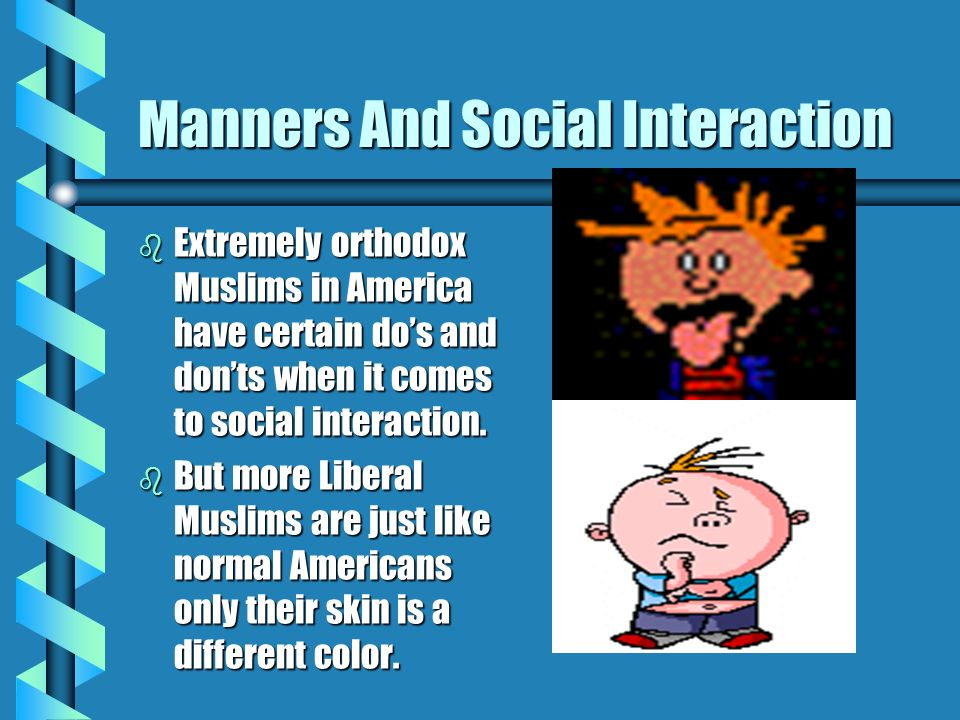 Manners And Social Interaction b Extremely orthodox Muslims in America have certain dos and donts when it comes to social interaction. b But more Libe