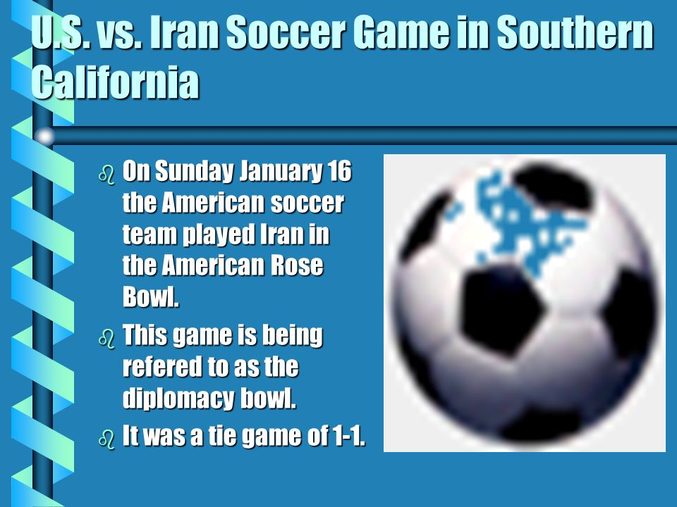 U.S. vs. Iran Soccer Game in Southern California b On Sunday January 16 the American soccer team played Iran in the American Rose Bowl. b This game is