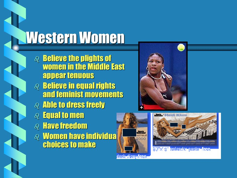 Western Women b Believe the plights of women in the Middle East appear tenuous b Believe in equal rights and feminist movements b Able to dress freely