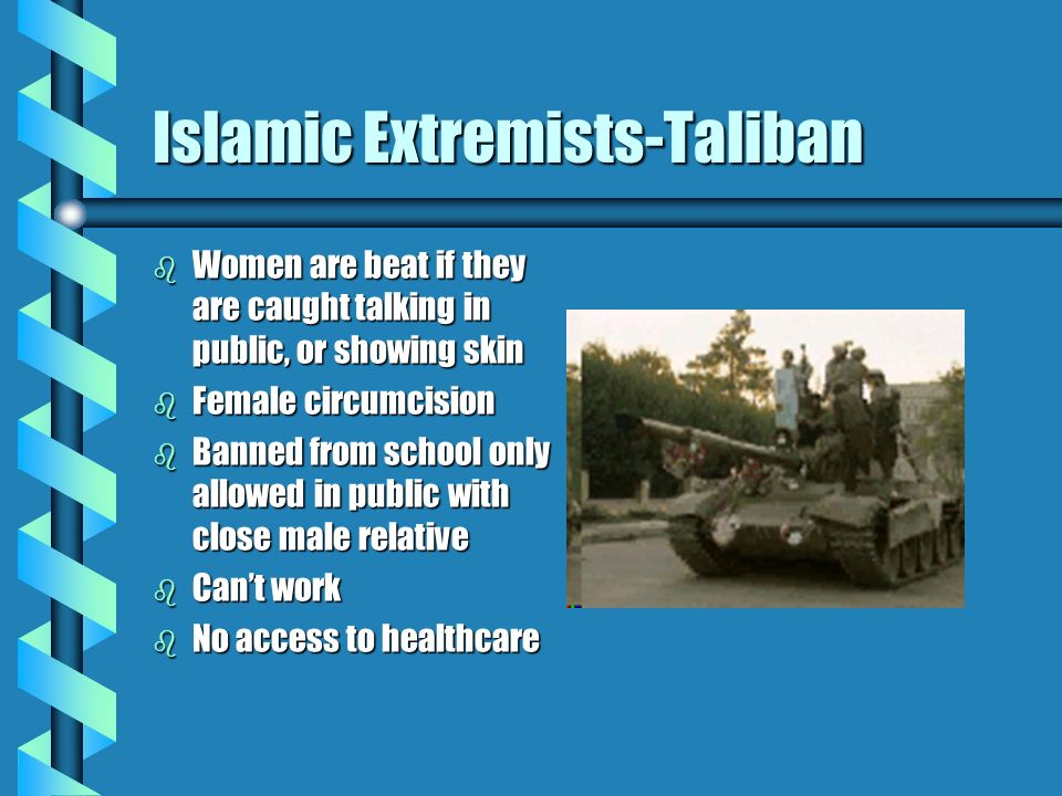 Islamic Extremists-Taliban b Women are beat if they are caught talking in public, or showing skin b Female circumcision b Banned from school only allowed in public with close male relative b Cant work b No access to healthcare
