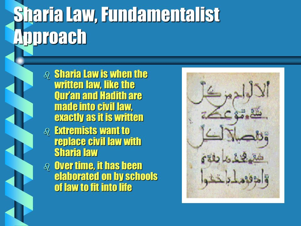 Sharia Law, Fundamentalist Approach b Sharia Law is when the written law, like the Quran and Hadith are made into civil law, exactly as it is written b Extremists want to replace civil law with Sharia law b Over time, it has been elaborated on by schools of law to fit into life