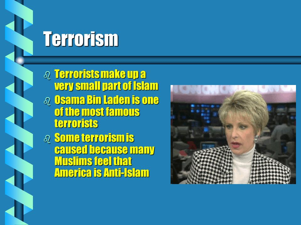 Terrorism b Terrorists make up a very small part of Islam b Osama Bin Laden is one of the most famous terrorists b Some terrorism is caused because ma