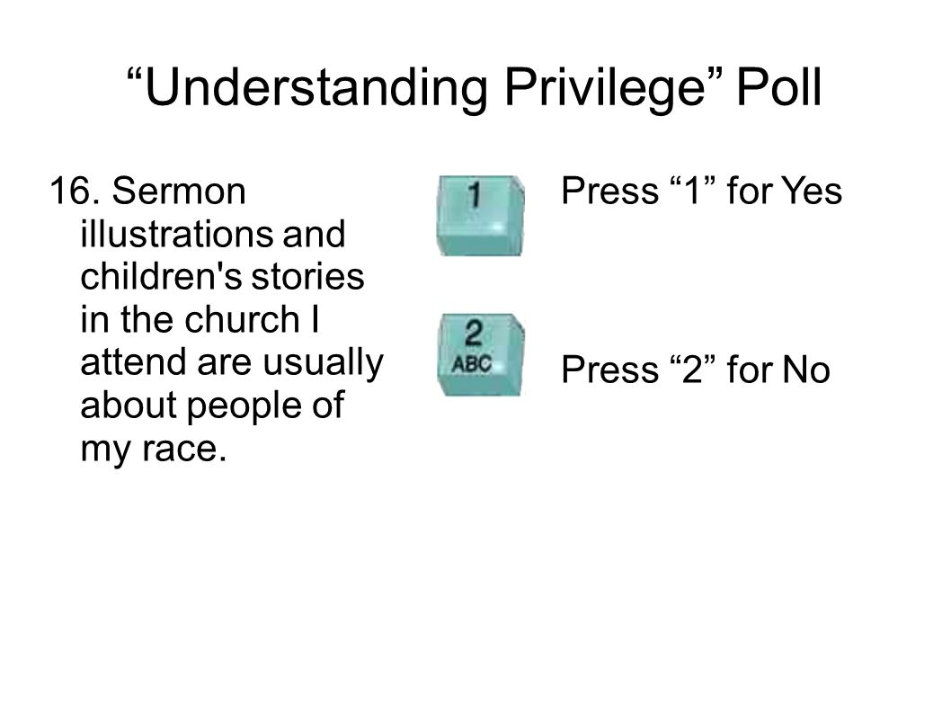 Understanding Privilege Poll 16. Sermon illustrations and children's stories in the church I attend are usually about people of my race. Press 1 for Y