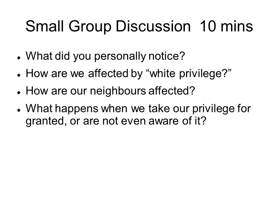 Small Group Discussion 10 mins What did you personally notice? How are we affected by white privilege? How are our neighbours affected? What happens w