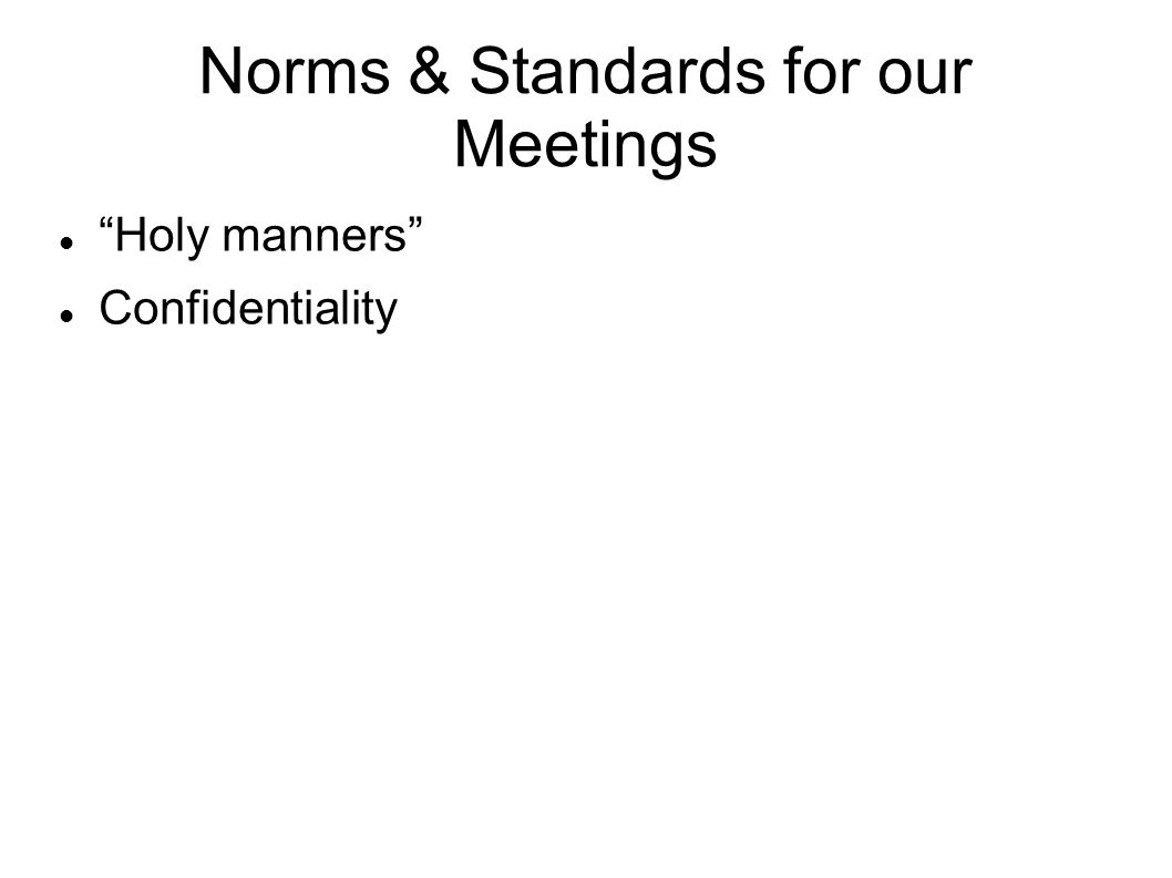 Norms & Standards for our Meetings Holy manners Confidentiality