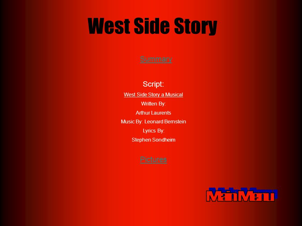 West Side Story Script: West Side Story a Musical Written By: Arthur Laurents Music By: Leonard Bernstein Lyrics By: Stephen Sondheim Summary Pictures
