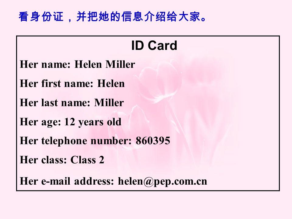 ID Card Her name: Helen Miller Her first name: Helen Her last name: Miller Her age: 12 years old Her telephone number: 860395 Her class: Class 2 Her e-mail address: helen@pep.com.cn