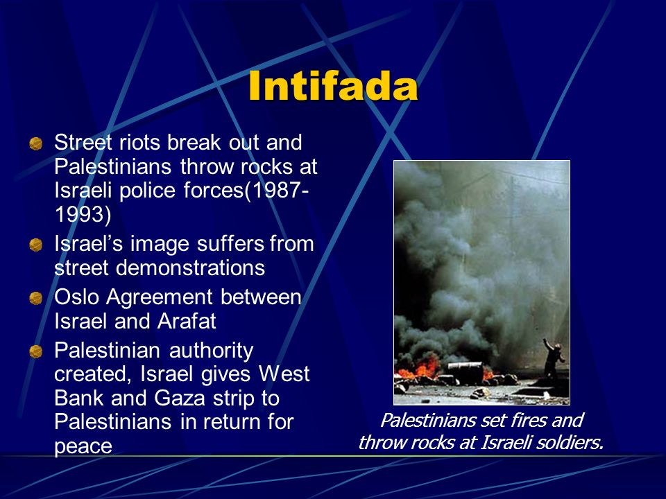 Intifada Street riots break out and Palestinians throw rocks at Israeli police forces(1987- 1993) Israels image suffers from street demonstrations Osl