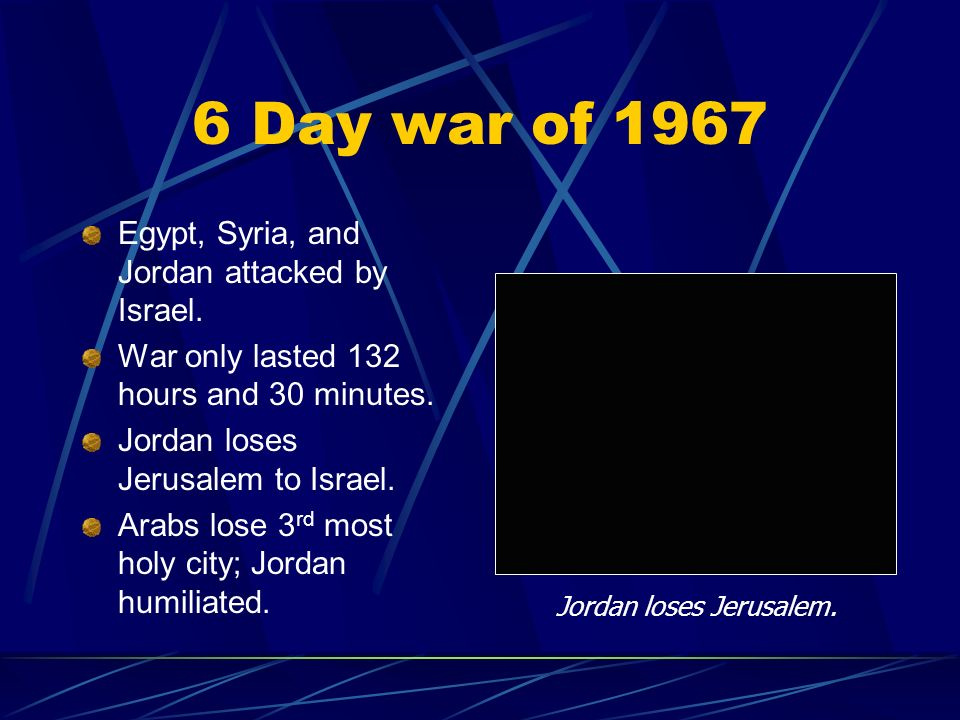 6 Day war of 1967 Egypt, Syria, and Jordan attacked by Israel. War only lasted 132 hours and 30 minutes. Jordan loses Jerusalem to Israel. Arabs lose